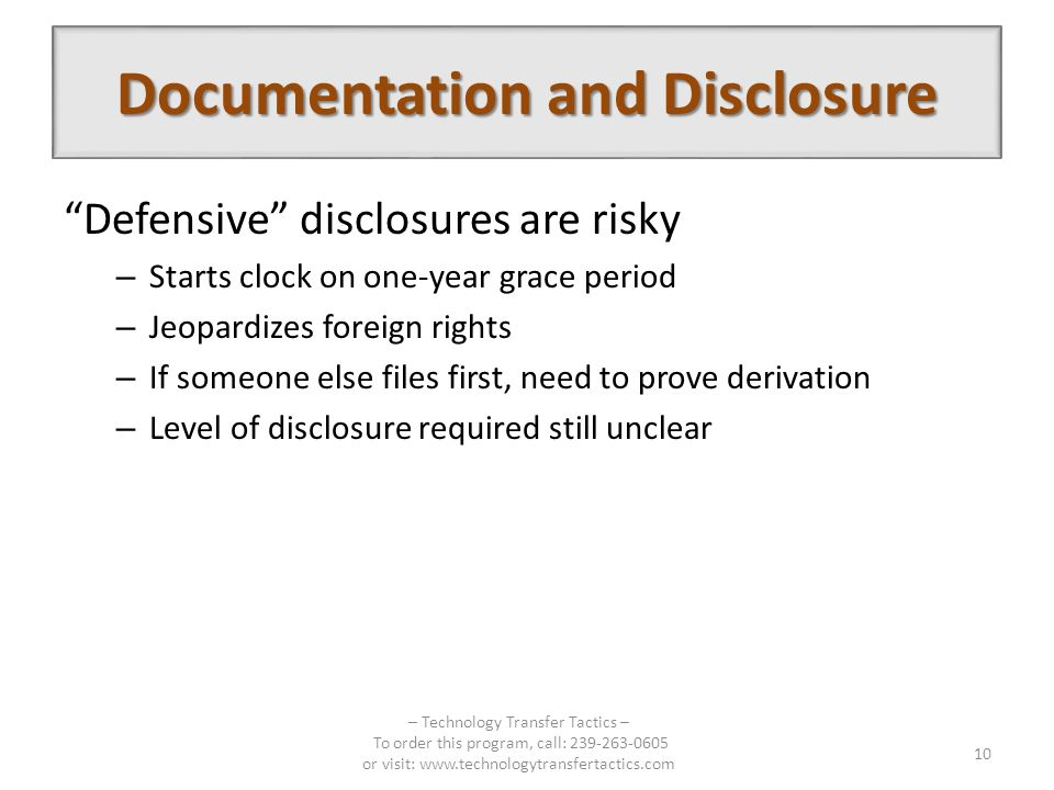 Defensive disclosures are risky – Starts clock on one-year grace period – Jeopardizes foreign rights – If someone else files first, need to prove derivation – Level of disclosure required still unclear – Technology Transfer Tactics – To order this program, call: 239-263-0605 or visit: www.technologytransfertactics.com 10 Documentation and Disclosure