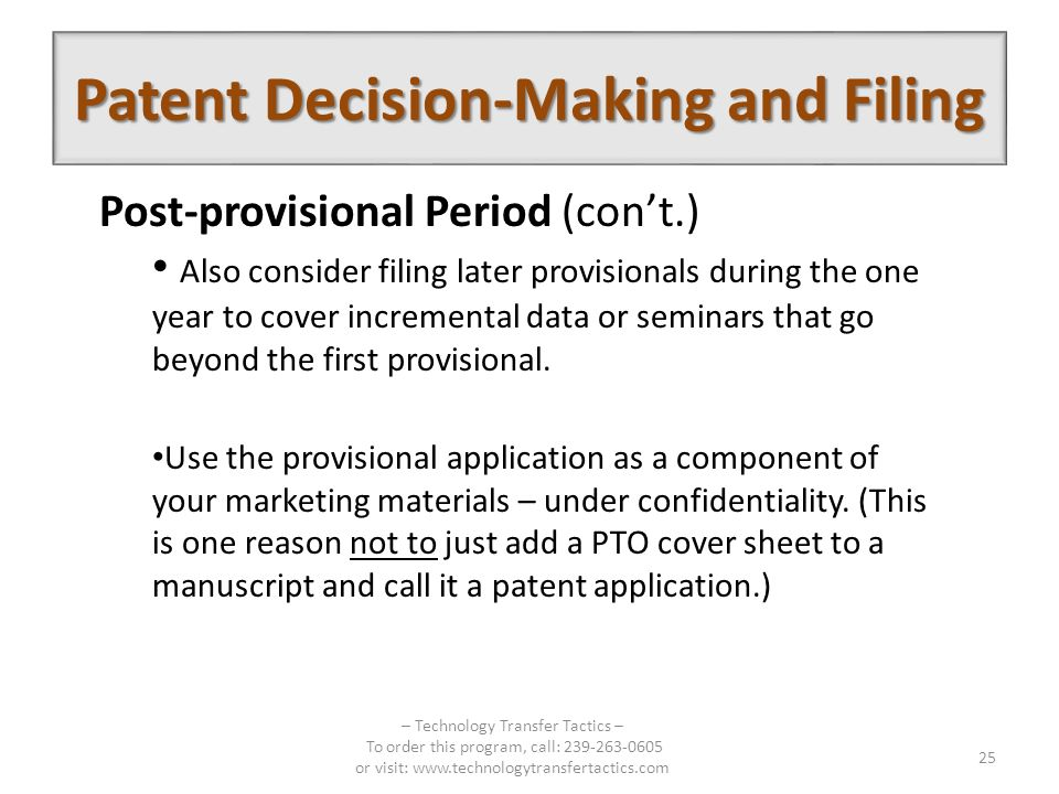 Patent Decision-Making and Filing – Technology Transfer Tactics – To order this program, call: 239-263-0605 or visit: www.technologytransfertactics.com 25 Post-provisional Period (cont.) Also consider filing later provisionals during the one year to cover incremental data or seminars that go beyond the first provisional.