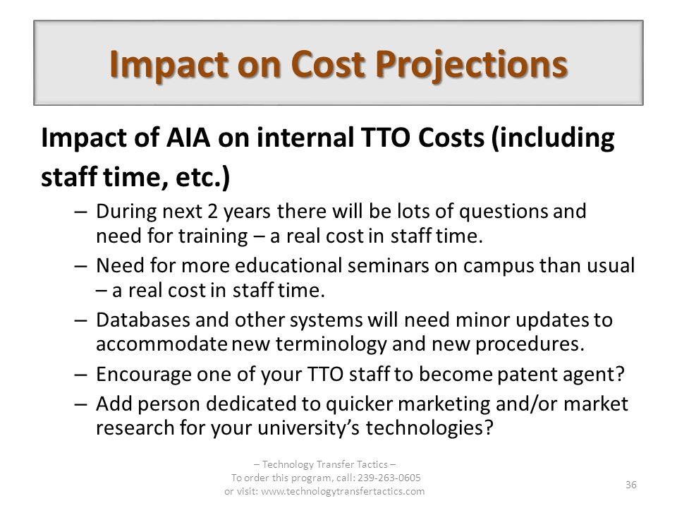 Impact on Cost Projections Impact of AIA on internal TTO Costs (including staff time, etc.) – During next 2 years there will be lots of questions and need for training – a real cost in staff time.