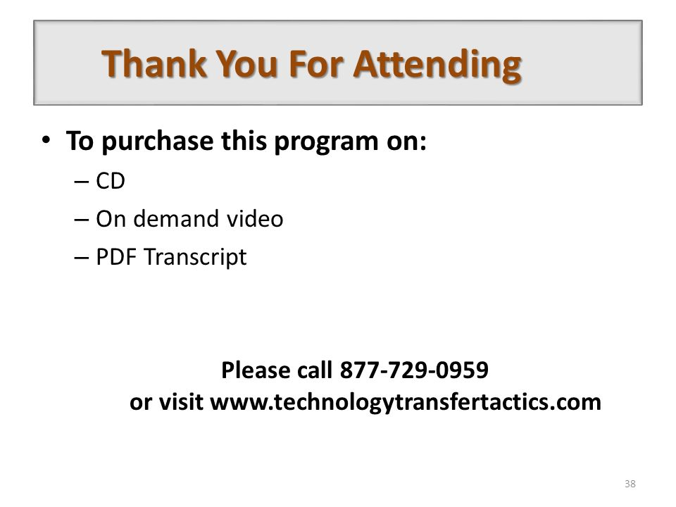 Thank You For Attending To purchase this program on: – CD – On demand video – PDF Transcript Please call 877-729-0959 or visit www.technologytransfertactics.com 38