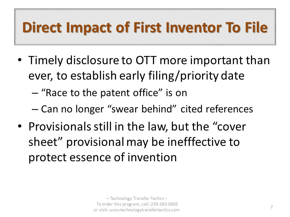 Direct Impact of First Inventor To File Timely disclosure to OTT more important than ever, to establish early filing/priority date – Race to the patent office is on – Can no longer swear behind cited references Provisionals still in the law, but the cover sheet provisional may be inefffective to protect essence of invention – Technology Transfer Tactics – To order this program, call: 239-263-0605 or visit: www.technologytransfertactics.com 7