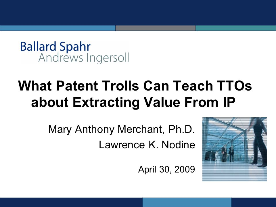 What Patent Trolls Can Teach TTOs about Extracting Value From IP Mary Anthony Merchant, Ph.D.