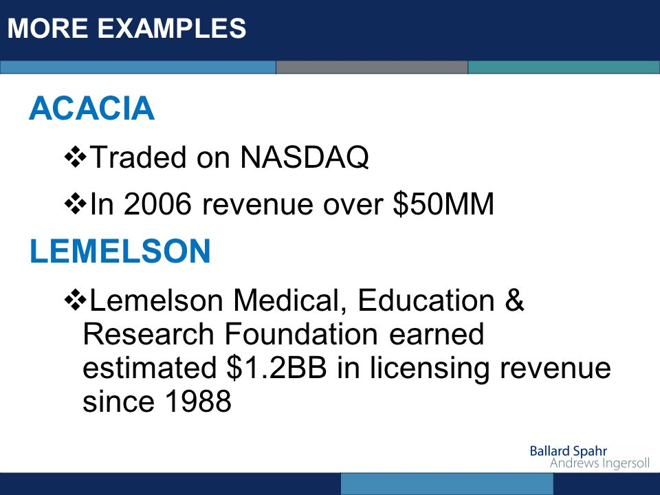 MORE EXAMPLES ACACIA Traded on NASDAQ In 2006 revenue over $50MM LEMELSON Lemelson Medical, Education & Research Foundation earned estimated $1.2BB in licensing revenue since 1988
