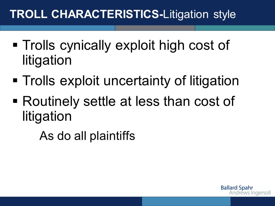 TROLL CHARACTERISTICS-Litigation style Trolls cynically exploit high cost of litigation Trolls exploit uncertainty of litigation Routinely settle at less than cost of litigation As do all plaintiffs