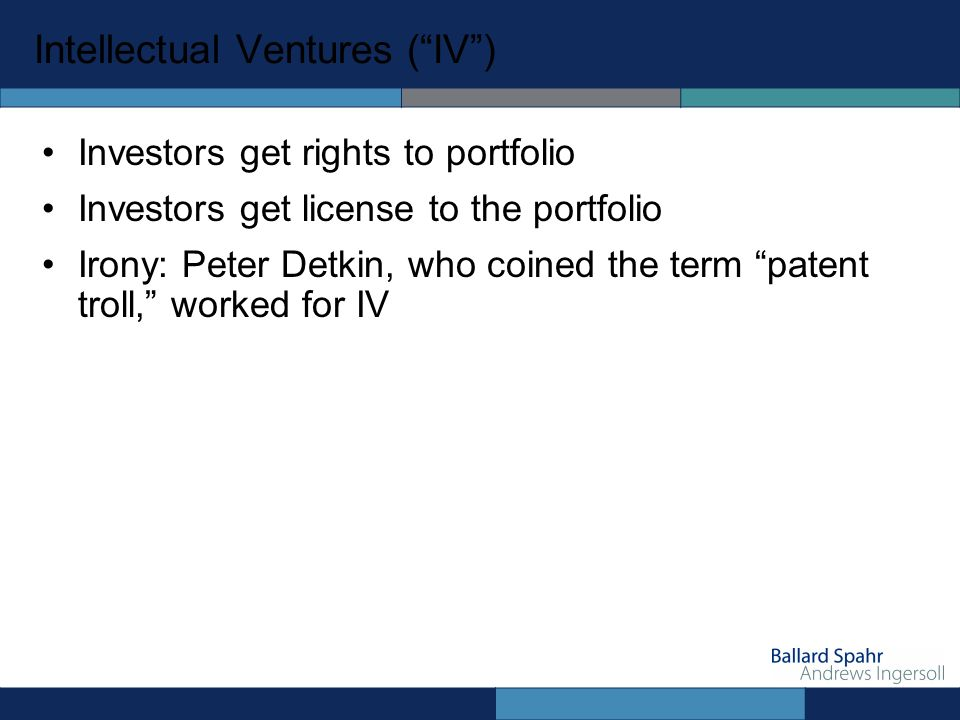 Intellectual Ventures (IV) Investors get rights to portfolio Investors get license to the portfolio Irony: Peter Detkin, who coined the term patent troll, worked for IV
