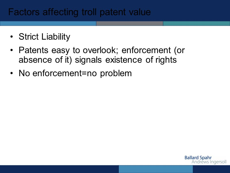 Factors affecting troll patent value Strict Liability Patents easy to overlook; enforcement (or absence of it) signals existence of rights No enforcement=no problem