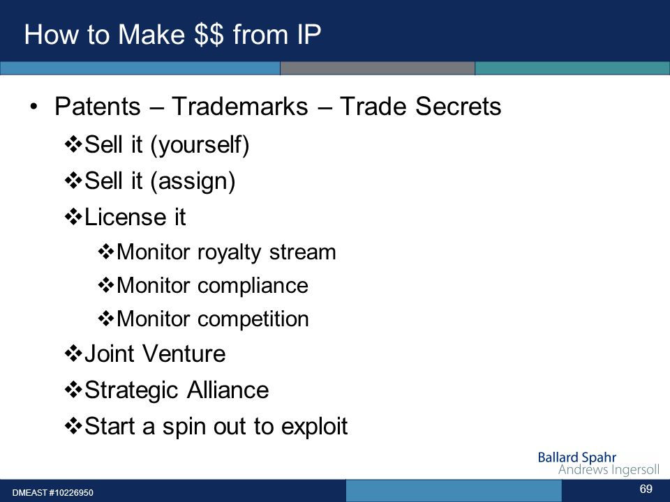 DMEAST #10226950 69 How to Make $$ from IP Patents – Trademarks – Trade Secrets Sell it (yourself) Sell it (assign) License it Monitor royalty stream Monitor compliance Monitor competition Joint Venture Strategic Alliance Start a spin out to exploit