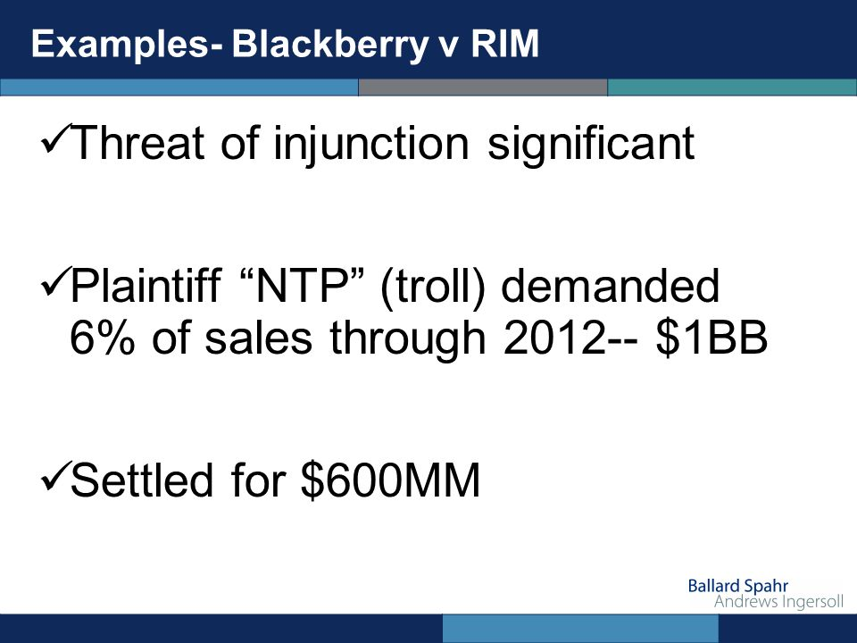 Examples- Blackberry v RIM Threat of injunction significant Plaintiff NTP (troll) demanded 6% of sales through 2012-- $1BB Settled for $600MM