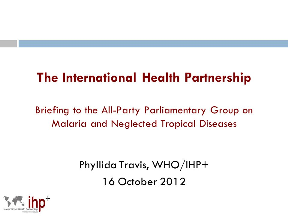 The International Health Partnership Briefing to the All-Party Parliamentary Group on Malaria and Neglected Tropical Diseases Phyllida Travis, WHO/IHP+ 16 October 2012