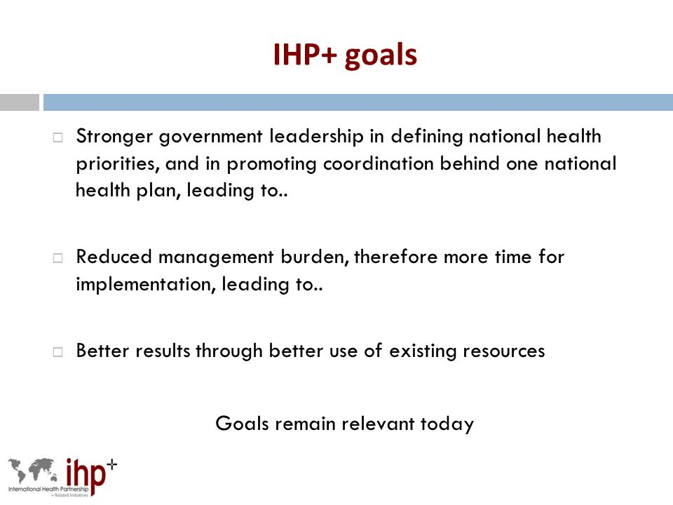 IHP+ goals Stronger government leadership in defining national health priorities, and in promoting coordination behind one national health plan, leading to..