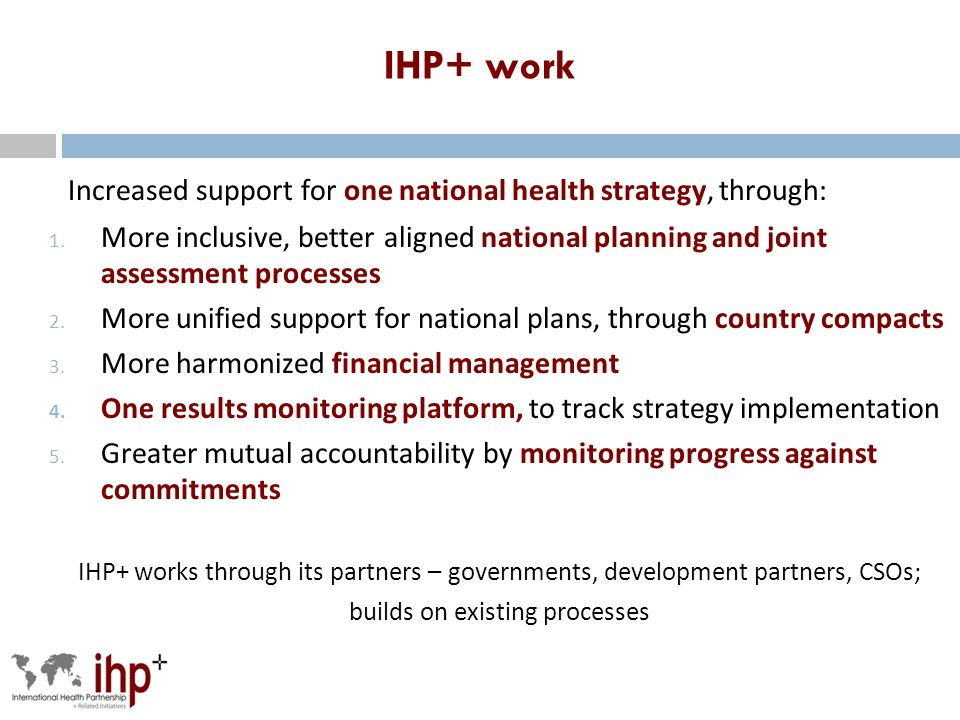 IHP+ work Increased support for one national health strategy, through: 1.