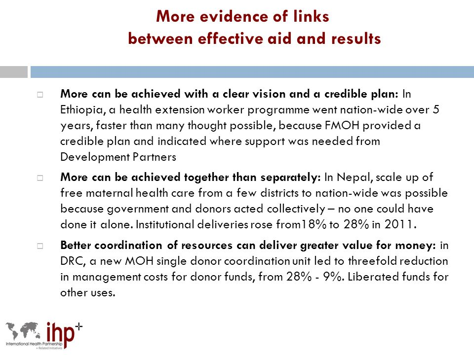 More evidence of links between effective aid and results More can be achieved with a clear vision and a credible plan: In Ethiopia, a health extension worker programme went nation-wide over 5 years, faster than many thought possible, because FMOH provided a credible plan and indicated where support was needed from Development Partners More can be achieved together than separately: In Nepal, scale up of free maternal health care from a few districts to nation-wide was possible because government and donors acted collectively – no one could have done it alone.