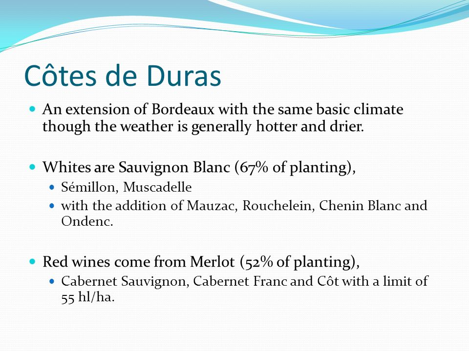 Côtes de Duras An extension of Bordeaux with the same basic climate though the weather is generally hotter and drier.
