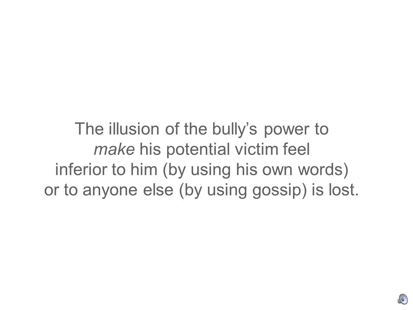 The illusion of the bullys power to make his potential victim feel inferior to him (by using his own words) or to anyone else (by using gossip) is lost.