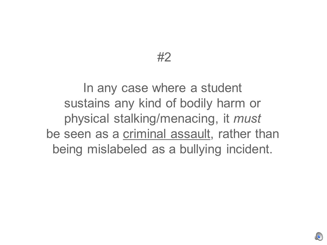 #2 In any case where a student sustains any kind of bodily harm or physical stalking/menacing, it must be seen as a criminal assault, rather than being mislabeled as a bullying incident.