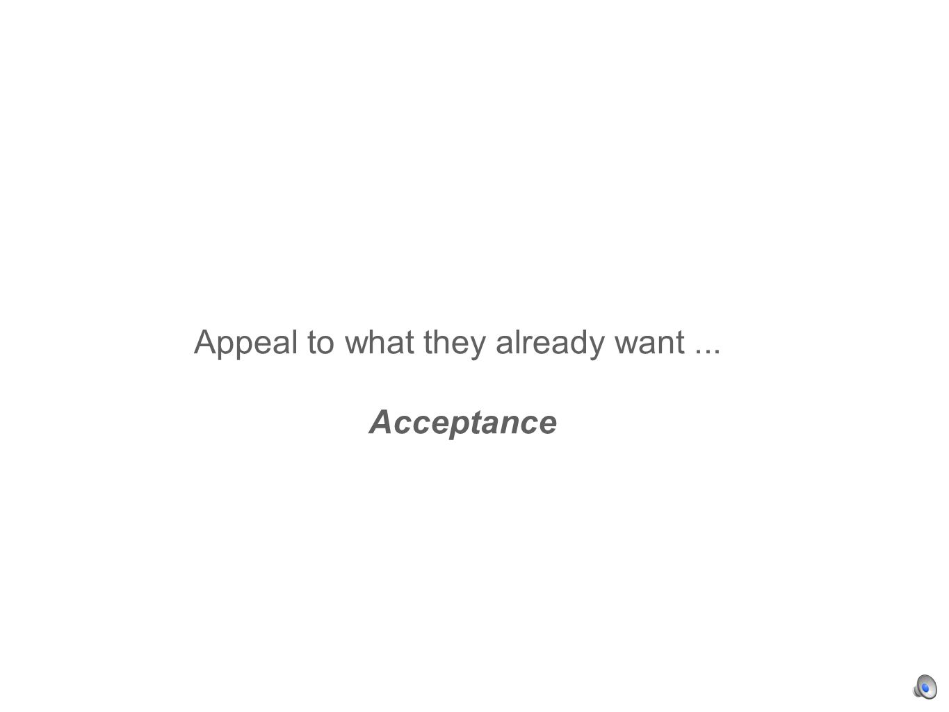Appeal to what they already want... Acceptance