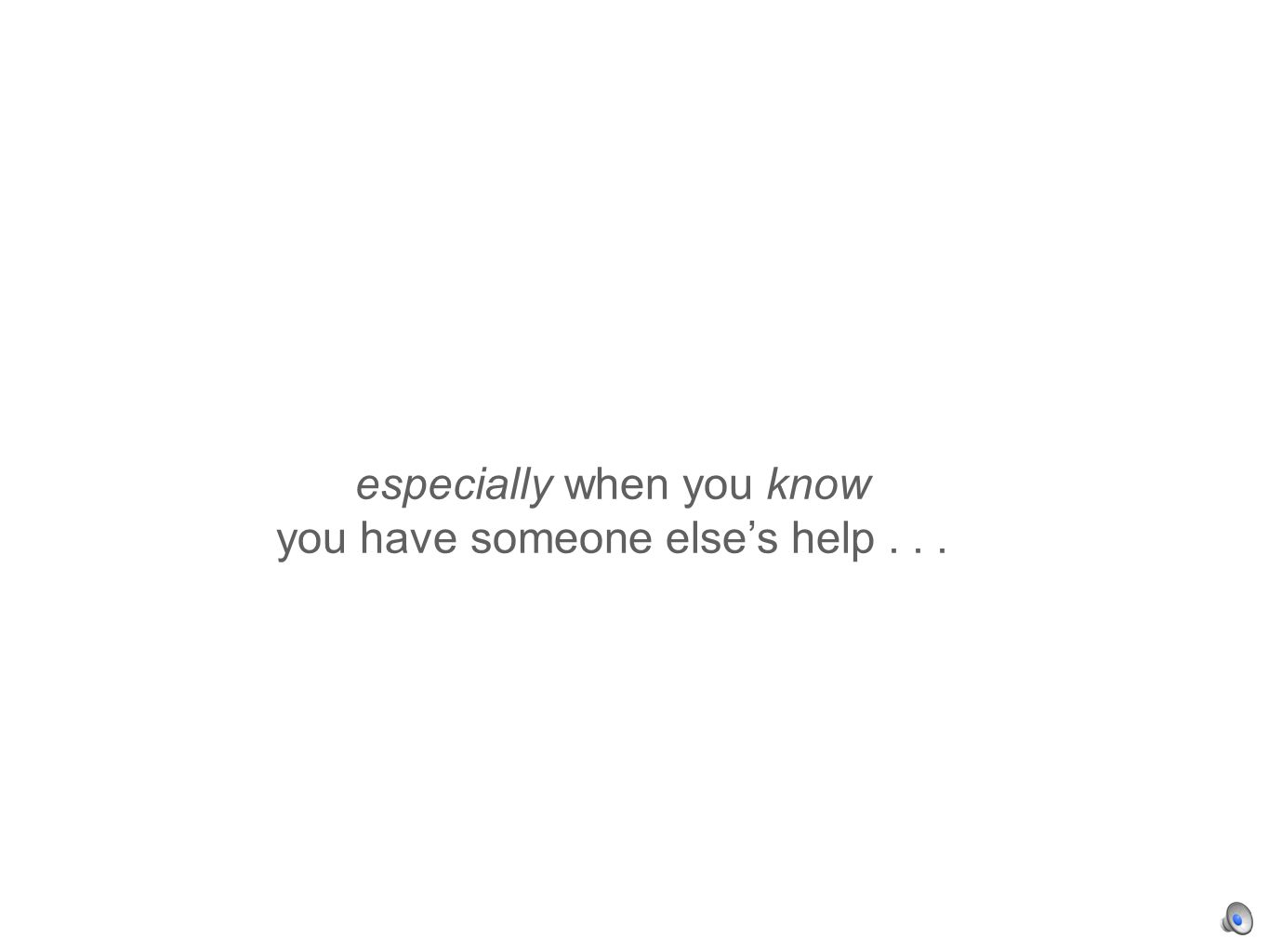 especially when you know you have someone elses help...
