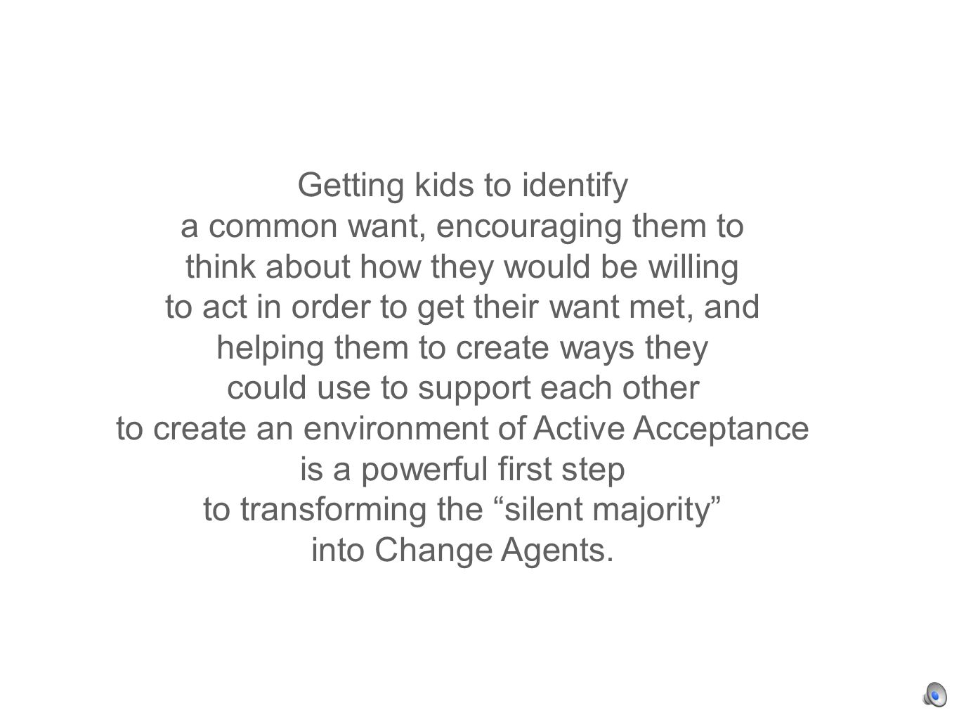 Getting kids to identify a common want, encouraging them to think about how they would be willing to act in order to get their want met, and helping them to create ways they could use to support each other to create an environment of Active Acceptance is a powerful first step to transforming the silent majority into Change Agents.