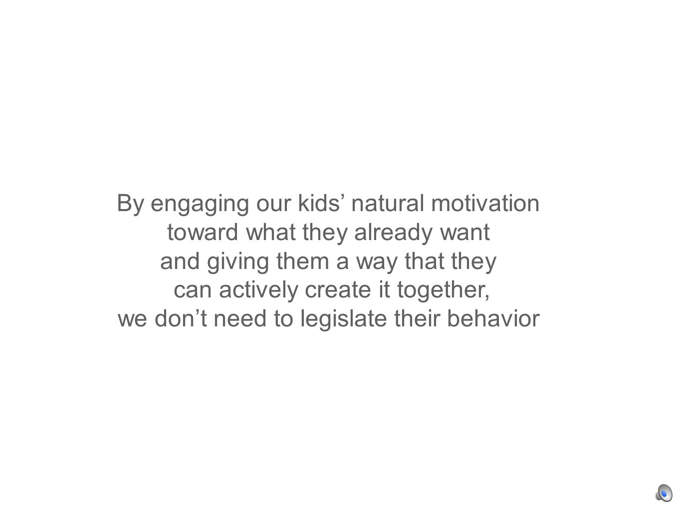 By engaging our kids natural motivation toward what they already want and giving them a way that they can actively create it together, we dont need to legislate their behavior