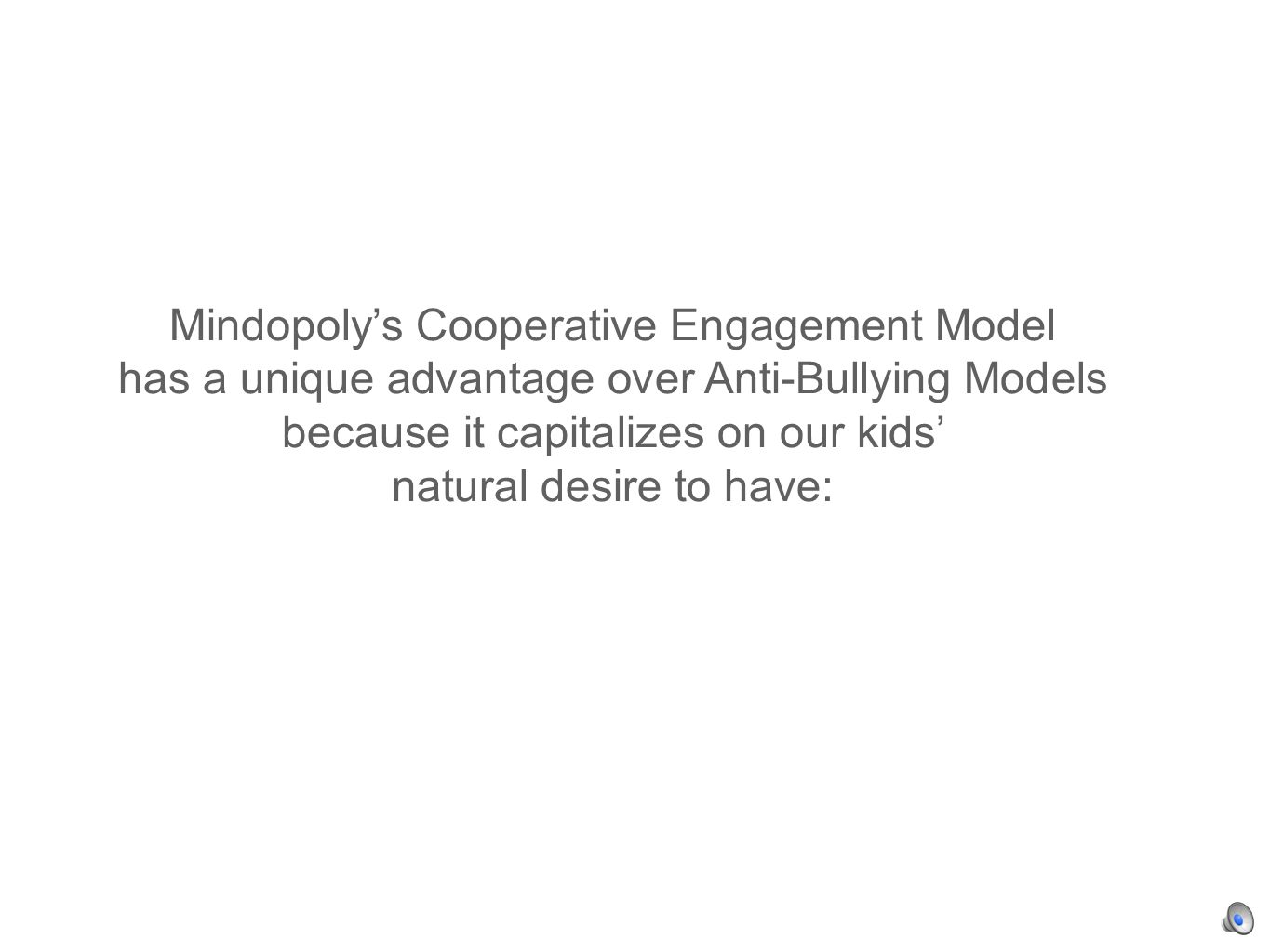 Mindopolys Cooperative Engagement Model has a unique advantage over Anti-Bullying Models because it capitalizes on our kids natural desire to have: