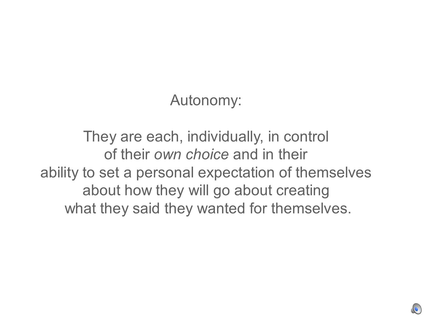 Autonomy: They are each, individually, in control of their own choice and in their ability to set a personal expectation of themselves about how they will go about creating what they said they wanted for themselves.