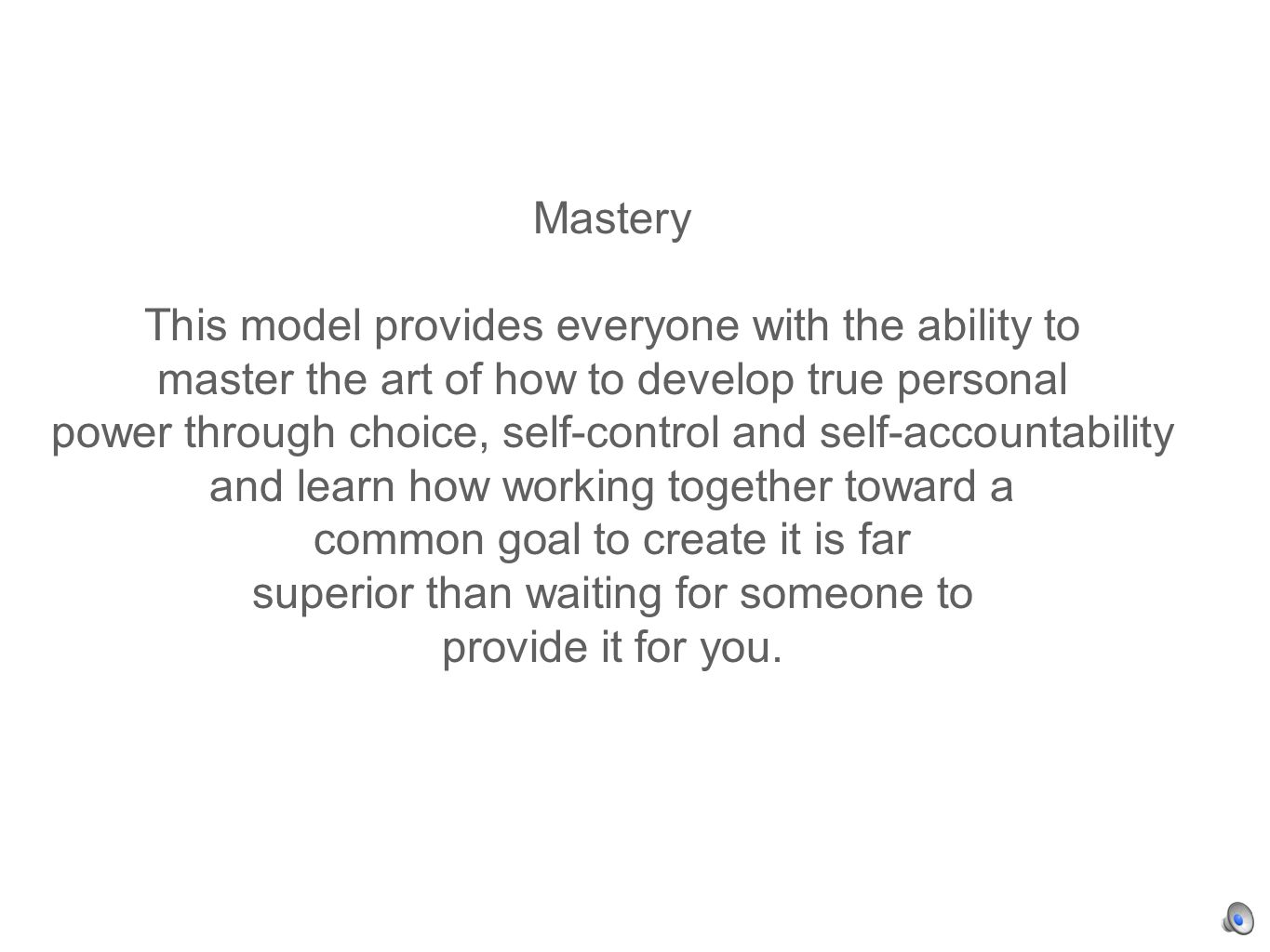 Mastery This model provides everyone with the ability to master the art of how to develop true personal power through choice, self-control and self-accountability and learn how working together toward a common goal to create it is far superior than waiting for someone to provide it for you.