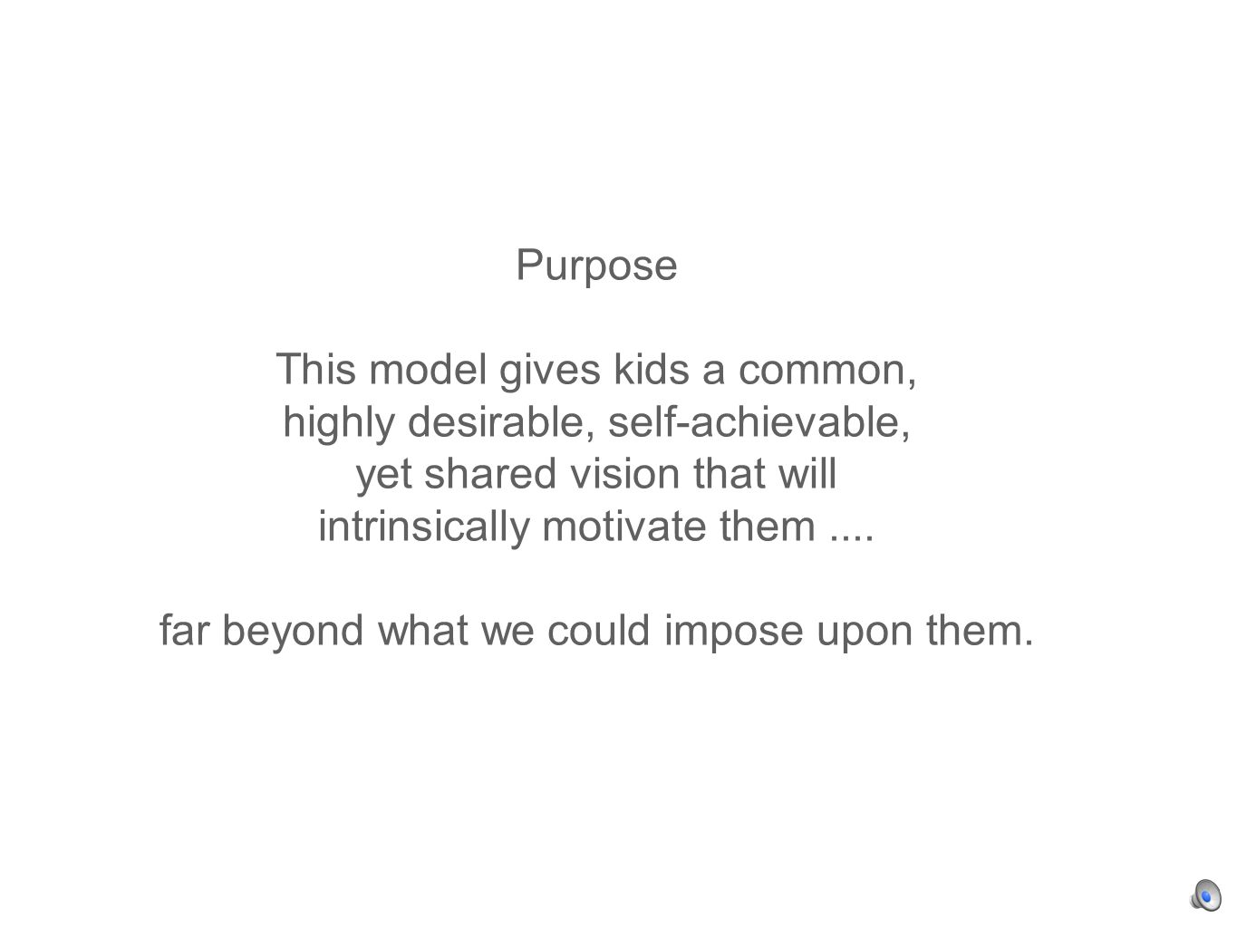 Purpose This model gives kids a common, highly desirable, self-achievable, yet shared vision that will intrinsically motivate them....