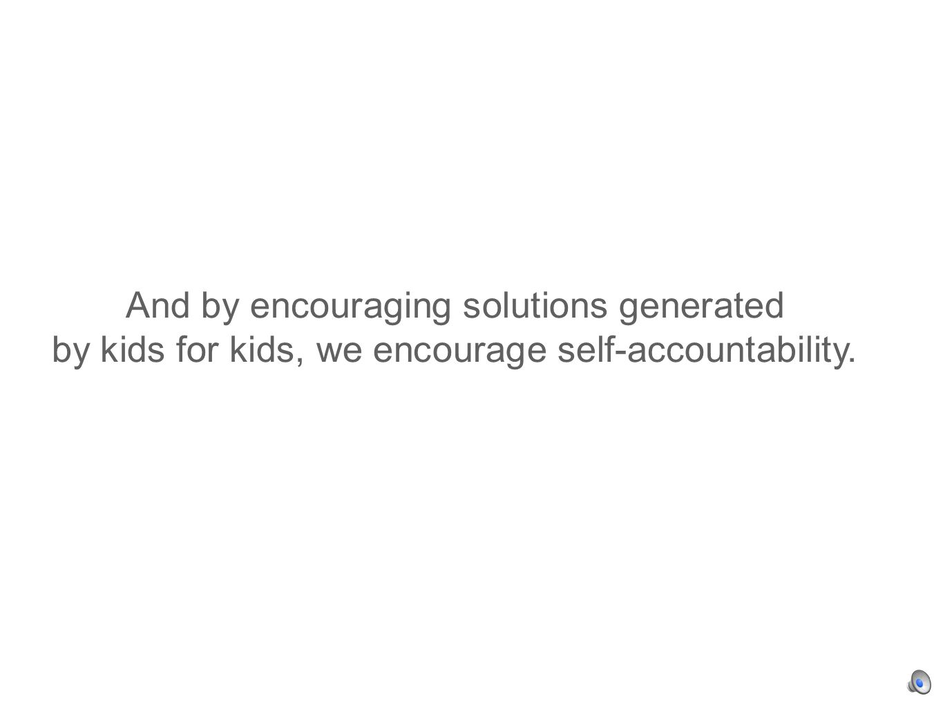 And by encouraging solutions generated by kids for kids, we encourage self-accountability.