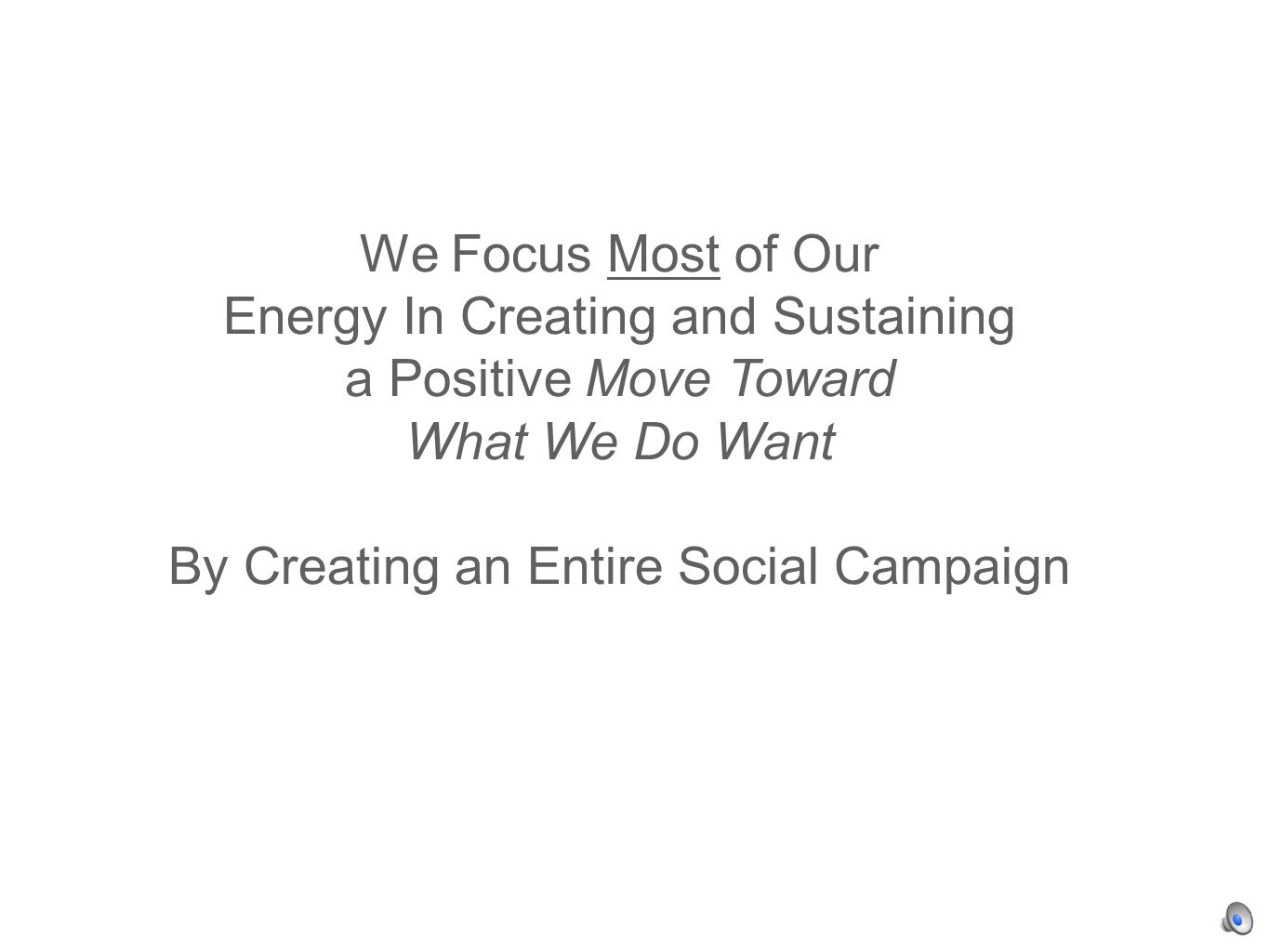 We Focus Most of Our Energy In Creating and Sustaining a Positive Move Toward What We Do Want By Creating an Entire Social Campaign