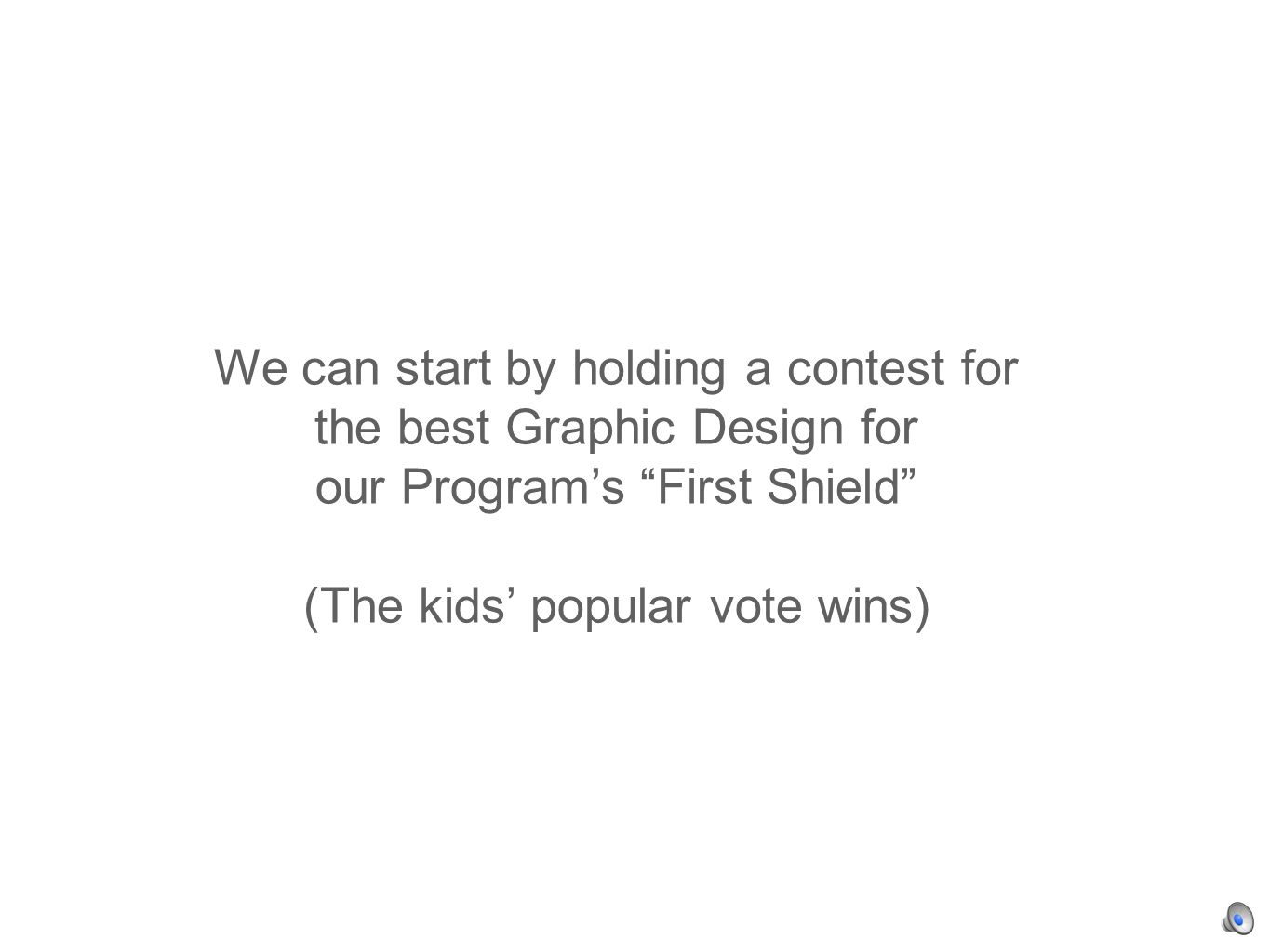 We can start by holding a contest for the best Graphic Design for our Programs First Shield (The kids popular vote wins)