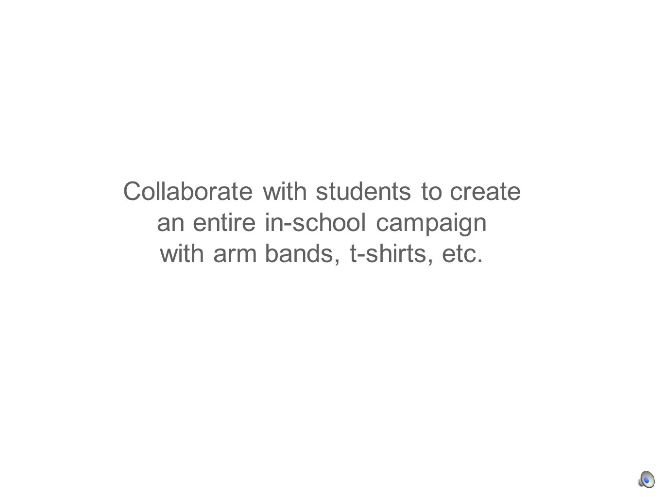 Collaborate with students to create an entire in-school campaign with arm bands, t-shirts, etc.