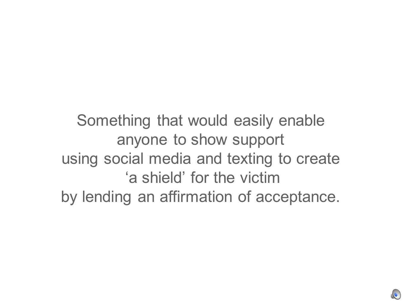 Something that would easily enable anyone to show support using social media and texting to create a shield for the victim by lending an affirmation of acceptance.