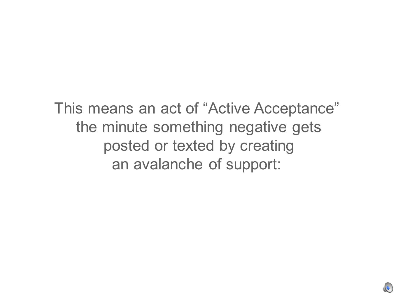 This means an act of Active Acceptance the minute something negative gets posted or texted by creating an avalanche of support: