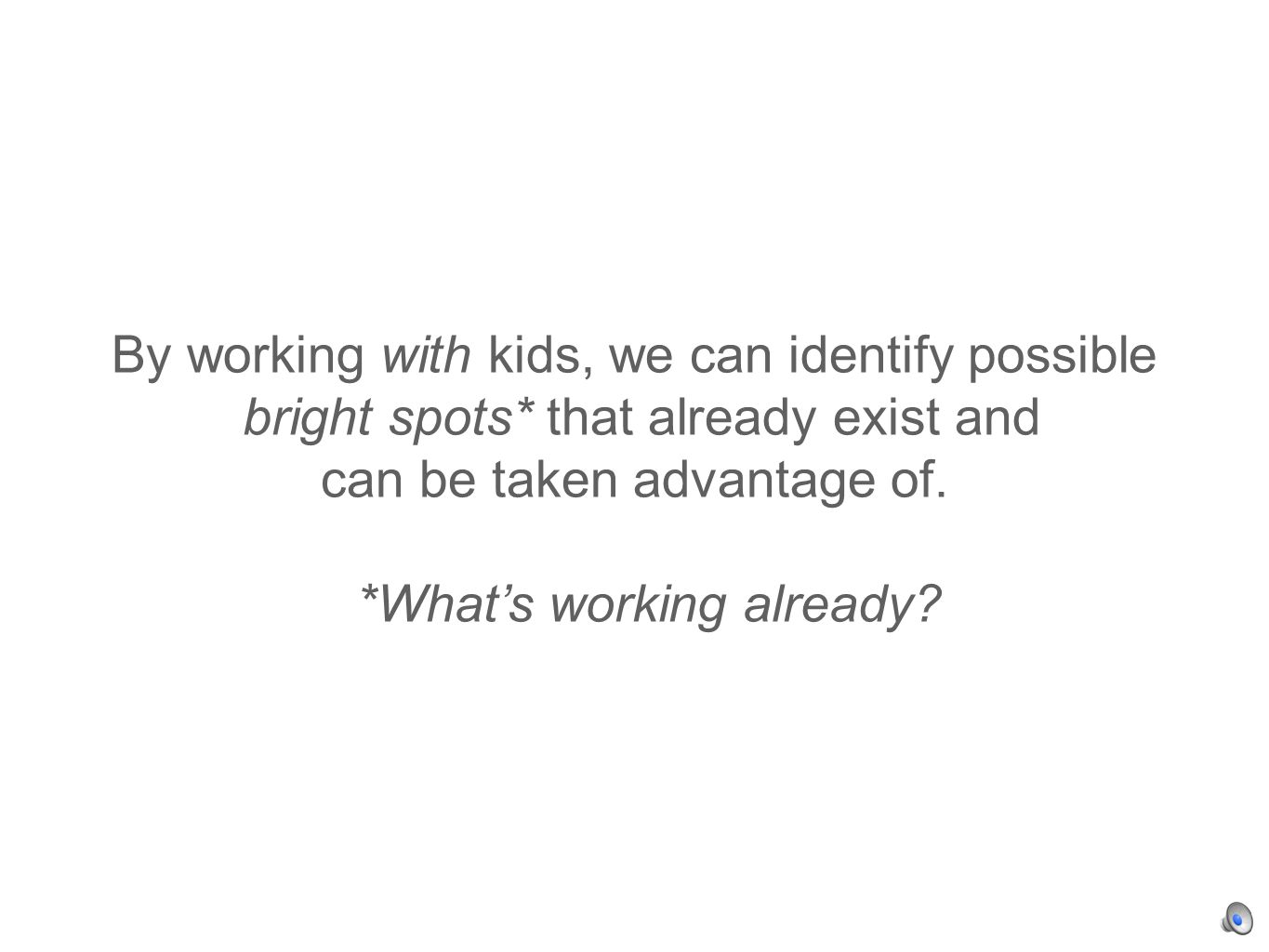 By working with kids, we can identify possible bright spots* that already exist and can be taken advantage of.