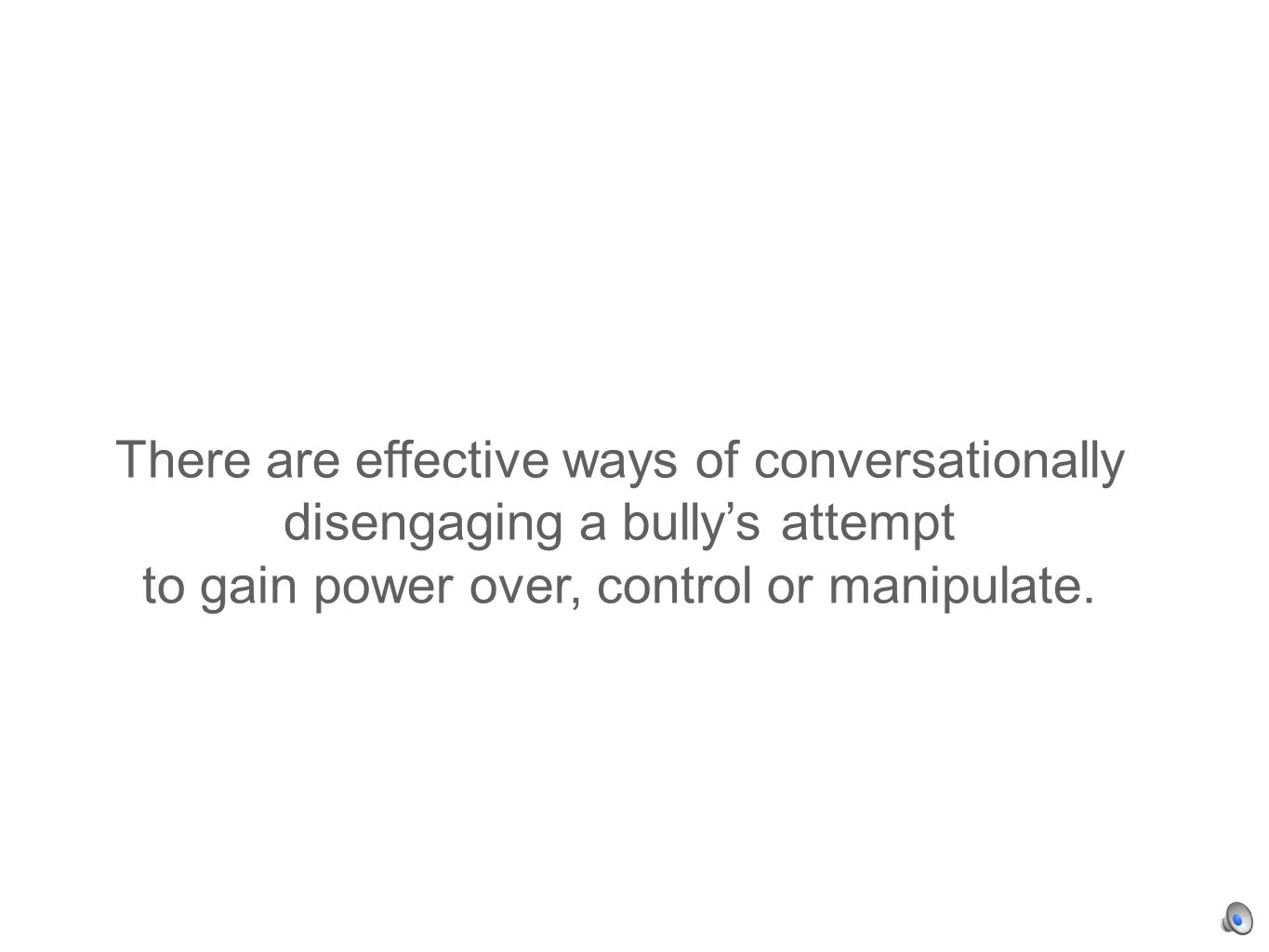There are effective ways of conversationally disengaging a bullys attempt to gain power over, control or manipulate.
