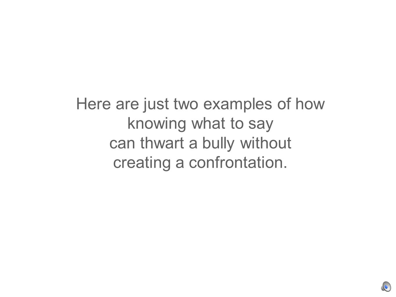 Here are just two examples of how knowing what to say can thwart a bully without creating a confrontation.