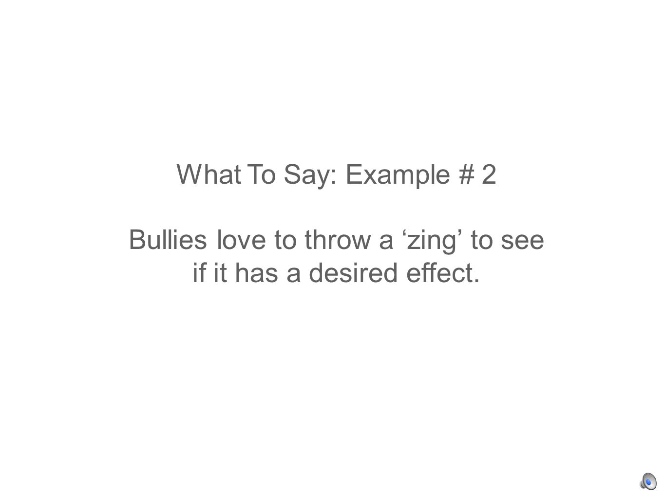 What To Say: Example # 2 Bullies love to throw a zing to see if it has a desired effect.