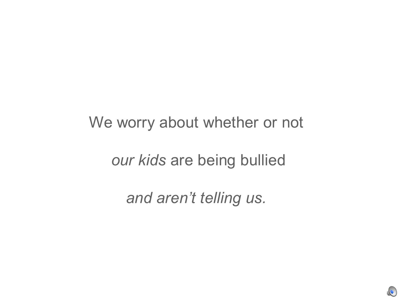 We worry about whether or not our kids are being bullied and arent telling us.