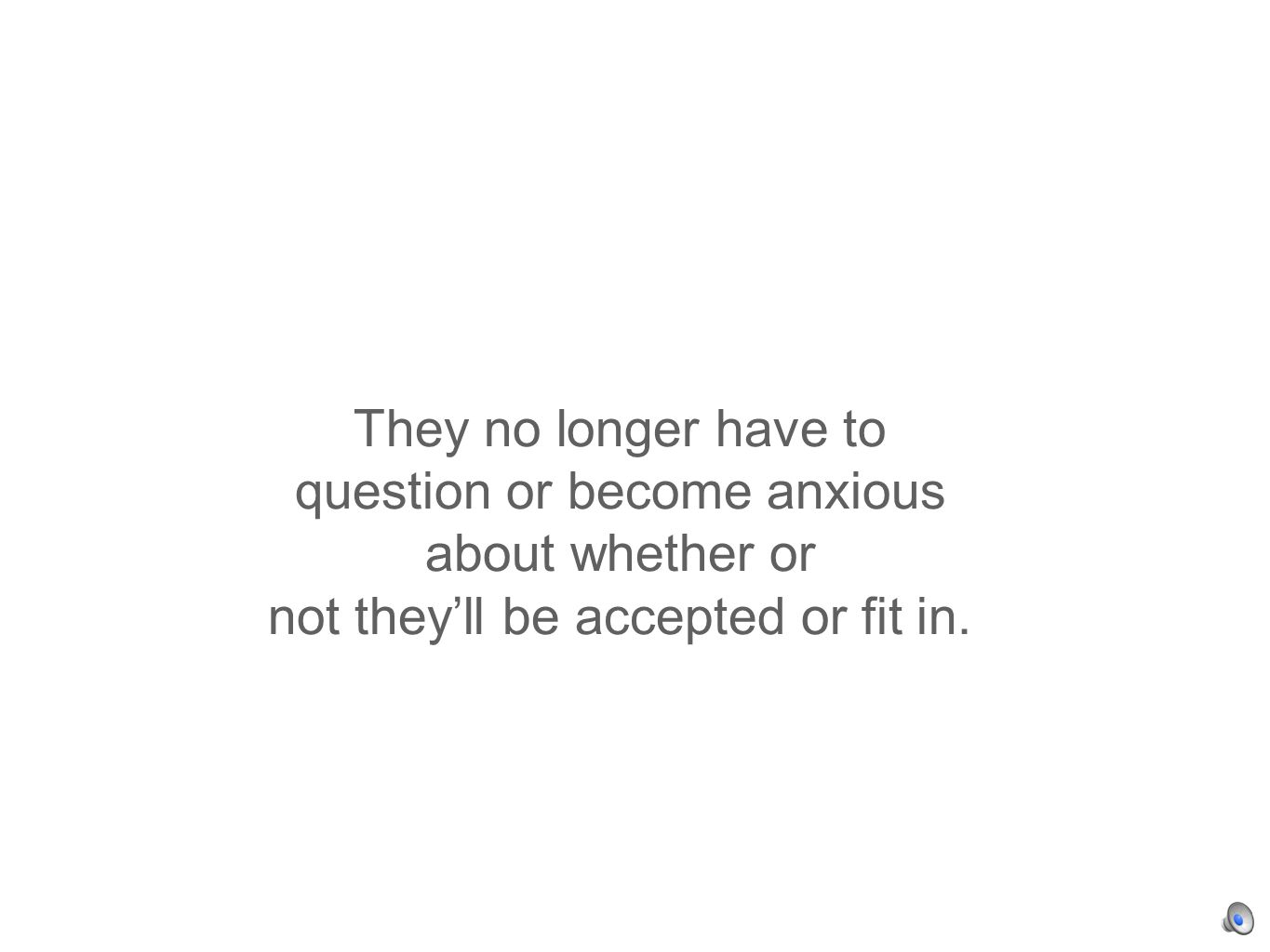They no longer have to question or become anxious about whether or not theyll be accepted or fit in.