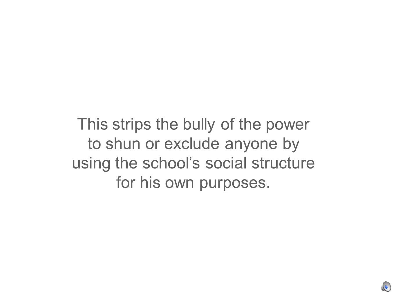 This strips the bully of the power to shun or exclude anyone by using the schools social structure for his own purposes.