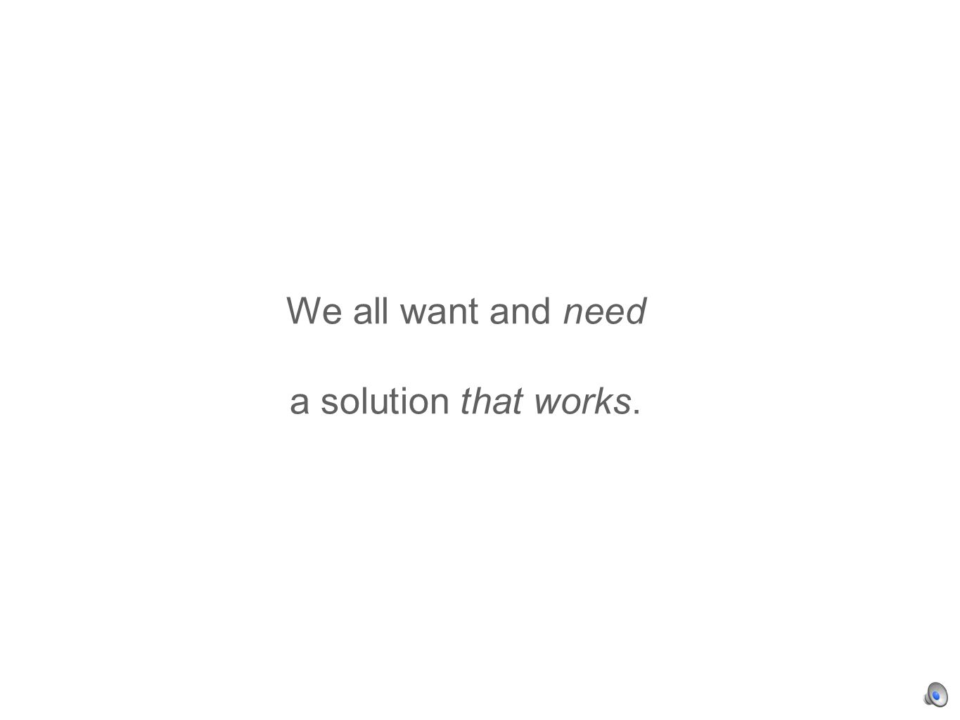 We all want and need a solution that works.