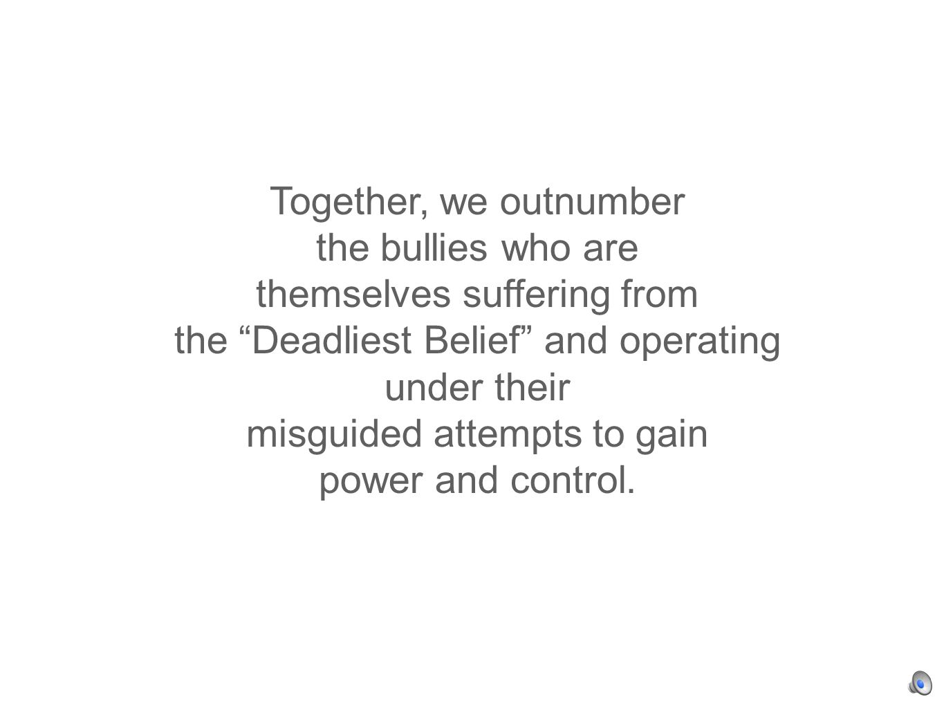 Together, we outnumber the bullies who are themselves suffering from the Deadliest Belief and operating under their misguided attempts to gain power and control.
