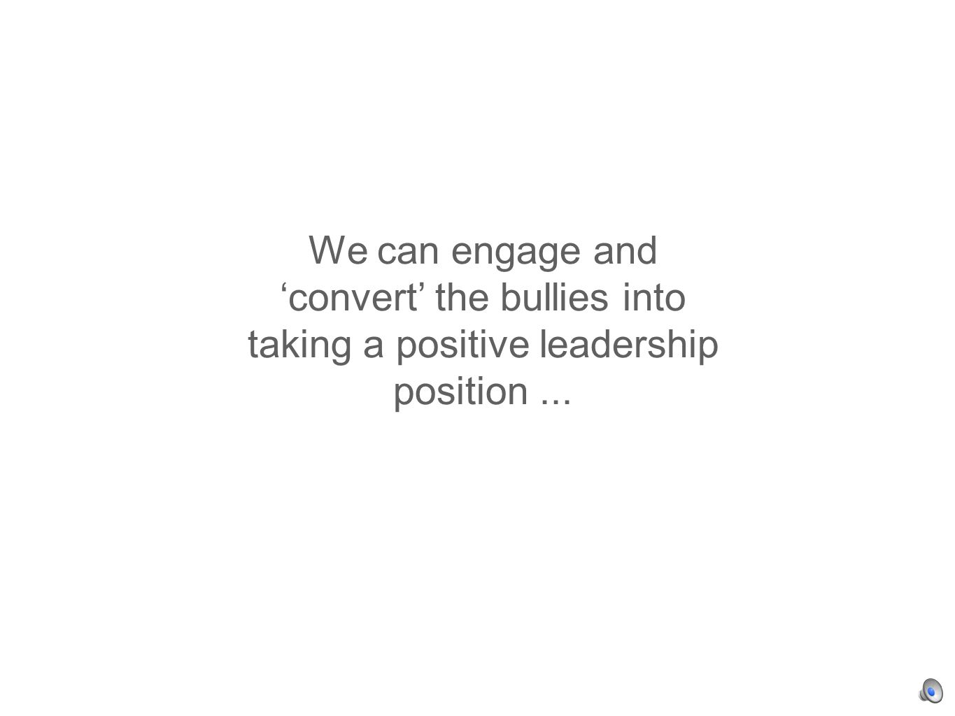 We can engage and convert the bullies into taking a positive leadership position...