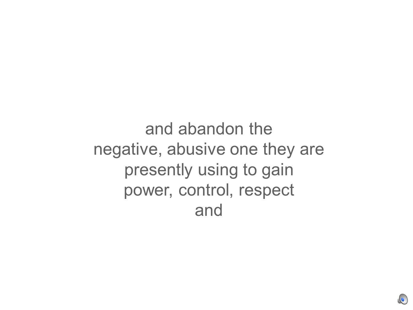 and abandon the negative, abusive one they are presently using to gain power, control, respect and