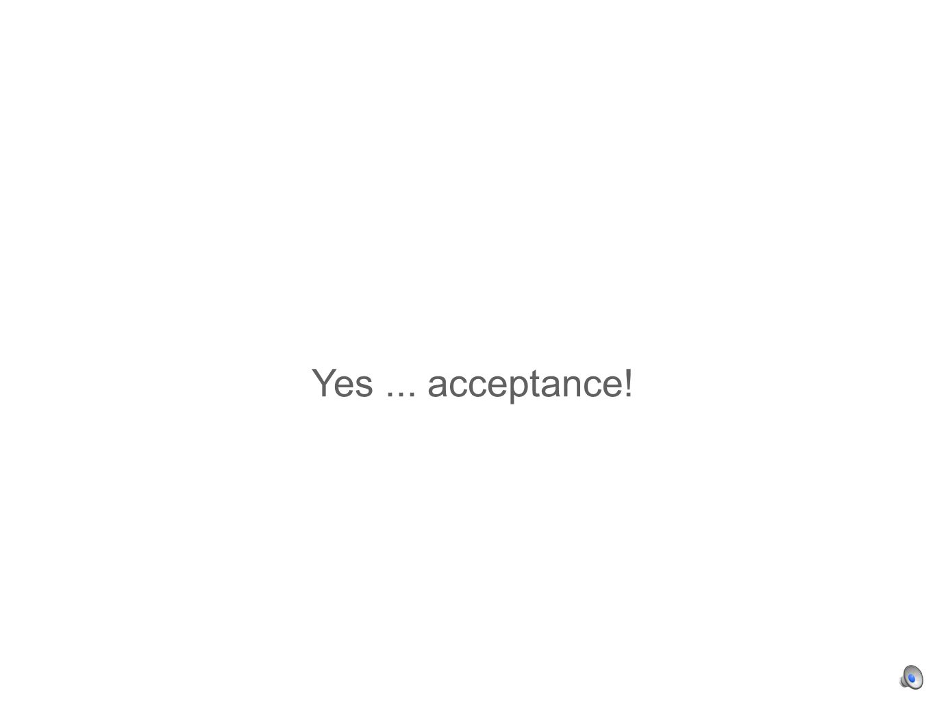 Yes... acceptance!