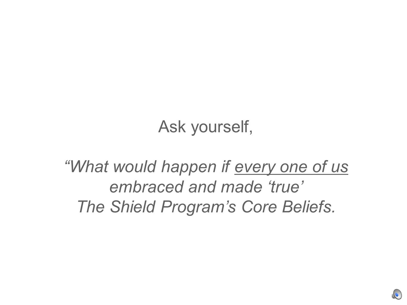 Ask yourself, What would happen if every one of us embraced and made true The Shield Programs Core Beliefs.