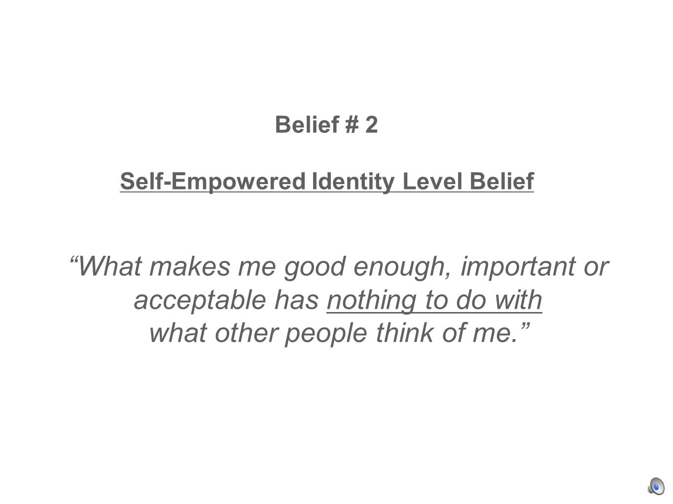 Belief # 2 Self-Empowered Identity Level Belief What makes me good enough, important or acceptable has nothing to do with what other people think of me.