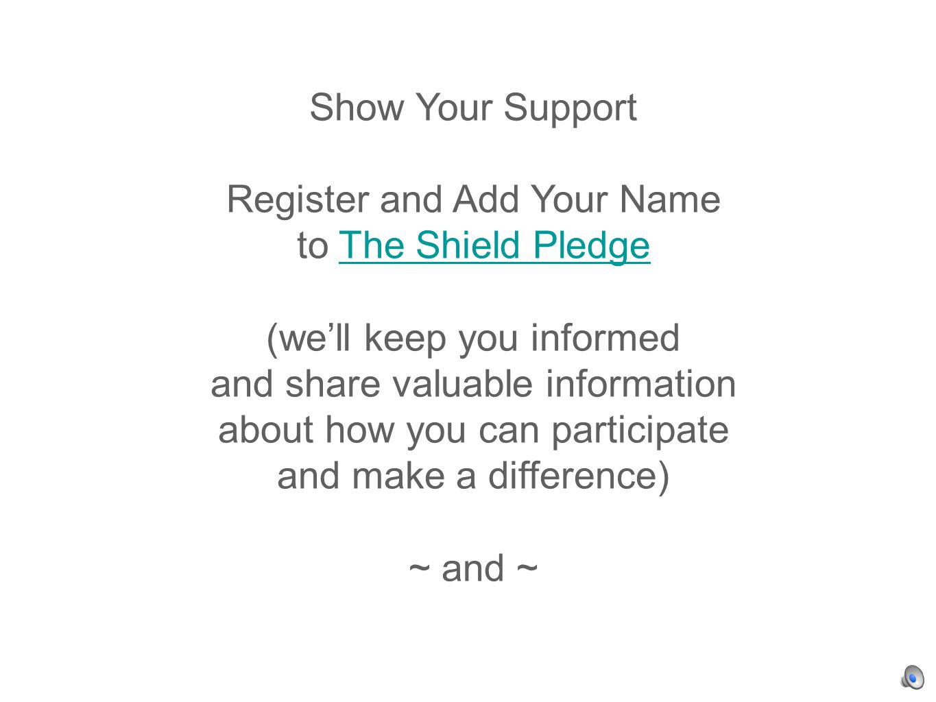 Show Your Support Register and Add Your Name to The Shield PledgeThe Shield Pledge (well keep you informed and share valuable information about how you can participate and make a difference) ~ and ~