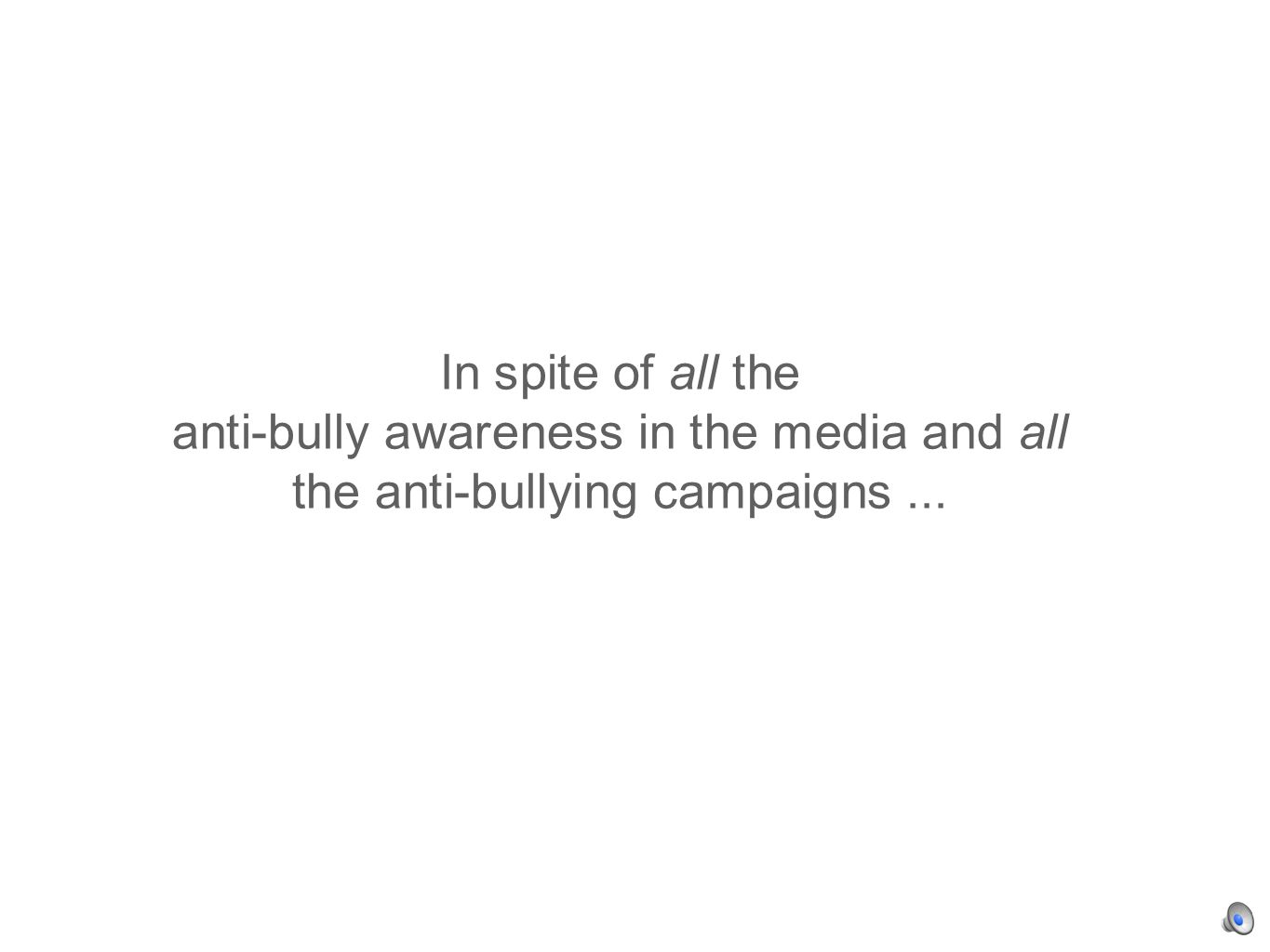In spite of all the anti-bully awareness in the media and all the anti-bullying campaigns...