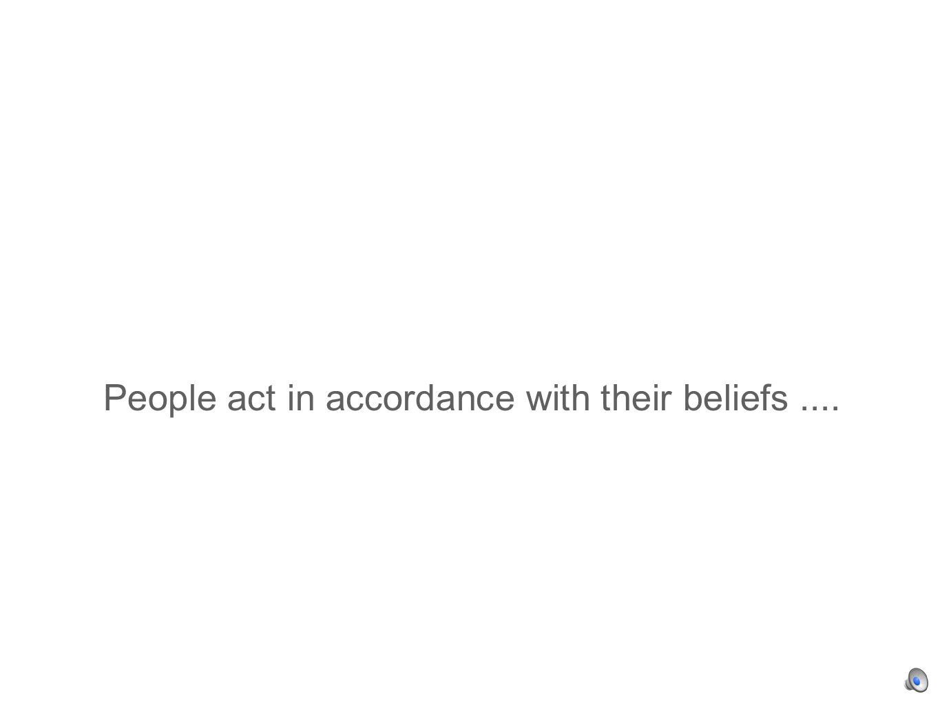 People act in accordance with their beliefs....